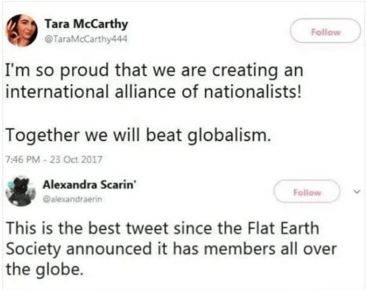 Text - Tara McCarthy TaraMcCarthy444 Follow I'm so proud that we are creating an international alliance of nationalists! Together we will beat globalism. 7:46 PM-23 Oct 2017 Alexandra Scarin' Follow @alexandraerin This is the best tweet since the Flat Earth Society announced it has members all over the globe.