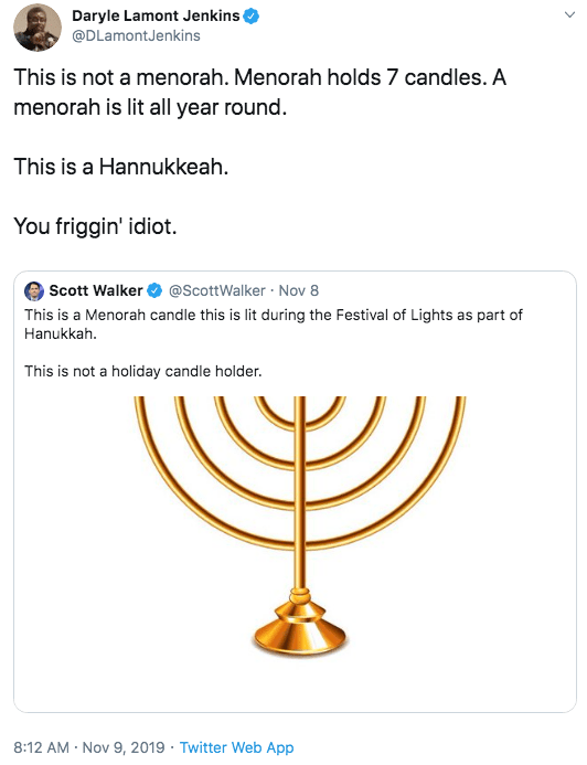 Menorah - Daryle Lamont Jenkins @DLamontJenkins This is not a menorah. Menorah holds 7 candles. A menorah is lit all year round. This is a Hannukkeah. You friggin' idiot. Scott Walker This is a Menorah candle this is lit during the Festival of Lights as part of Hanukkah @ScottWalker Nov 8 This is not a holiday candle holder. 8:12 AM Nov 9, 2019 Twitter Web App