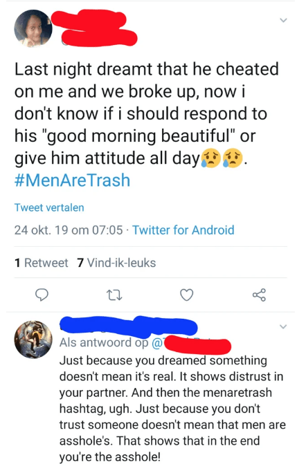"Text - Last night dreamt that he cheated on me and we broke up, now i don't know if i should respond to his ""good morning beautiful"" or give him attitude all day #MenAreTrash Tweet vertalen 24 okt. 19 om 07:05 Twitter for Android 1 Retweet 7 Vind-ik-leuks Als antwoord op @ Just because you dreamed something doesn't mean it's real. It shows distrust in your partner. And then the menaretrash hashtag, ugh. Just because you don't trust someone doesn't mean that men are asshole's. That shows that in"