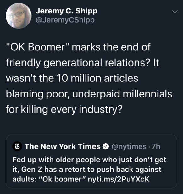 "Text - Jeremy C. Shipp @JeremyCShipp ""OK Boomer"" marks the end of friendly generational relations? It wasn't the 10 million articles blaming poor, underpaid millennials for killing every industry? The New York Times@nytimes 7h Fed up with older people who just don't get it, Gen Z has a retort to push back against adults: ""Ok boomer"" nyti.ms/2PuYXcK"