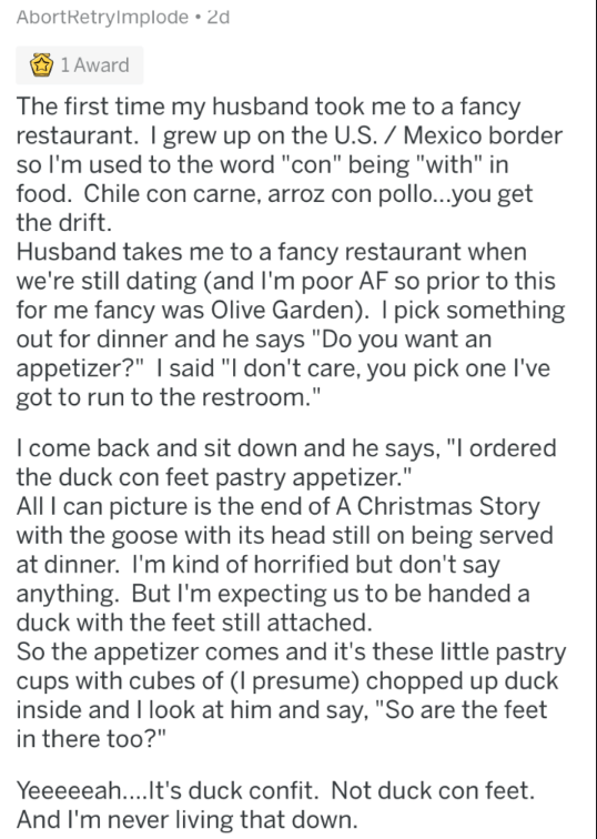 """Text - AbortRetryImplode 2d 1 Award The first time my husband took me to a fancy restaurant. I grew up on the U.S. / Mexico border so I'm used to the word """"con"""" being """"with"""" in food. Chile con carne, arroz con poll...you get the drift. Husband takes me to a fancy restaurant when we're still dating (and I'm poor AF so prior to this for me fancy was Olive Garden). I pick something out for dinner and he says """"Do you want an appetizer?"""" I said """"I don't care, you pick one I've got to run to the restr"""
