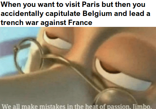 Text - When you want to visit Paris but then you accidentally capitulate Belgium and lead a trench war against France We all make mistakes in the heat of passion. Jimbo.