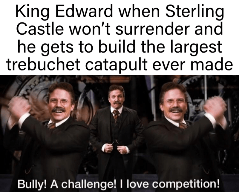 People - King Edward when Sterling Castle won't surrender and he gets to build the largest trebuchet catapult ever made Bully! A challenge! I love competition!