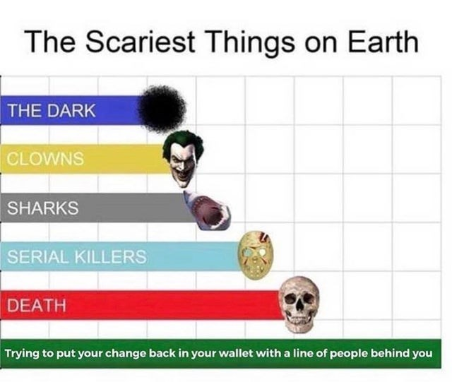 funny meme about scariest things on earth, putting your change back in your wallet.