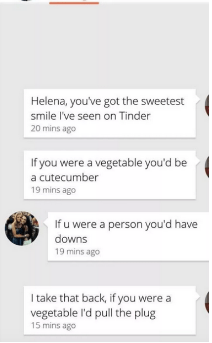 Text - Helena, you've got the sweetest smile I've seen on Tinder 20 mins ago If you were a vegetable you'd be a cutecumber 19 mins ago If u were a person you'd have downs 19 mins ago I take that back, if you were a vegetable l'd pull the plug 15 mins ago
