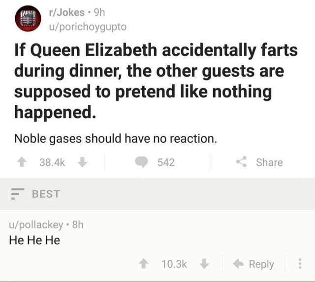 Text - r/Jokes 9h u/porichoygupto If Queen Elizabeth accidentally farts during dinner, the other guests are supposed to pretend like nothing happened Noble gases should have no reaction 38.4k 542 Share BEST u/pollackey 8h Не Не Не 10.3k Reply