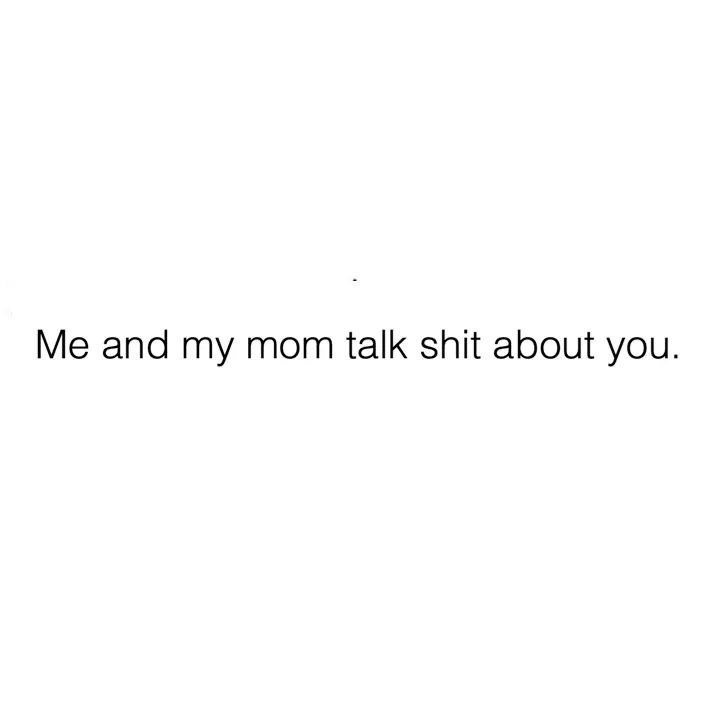 Text - Me and my mom talk shit about you.