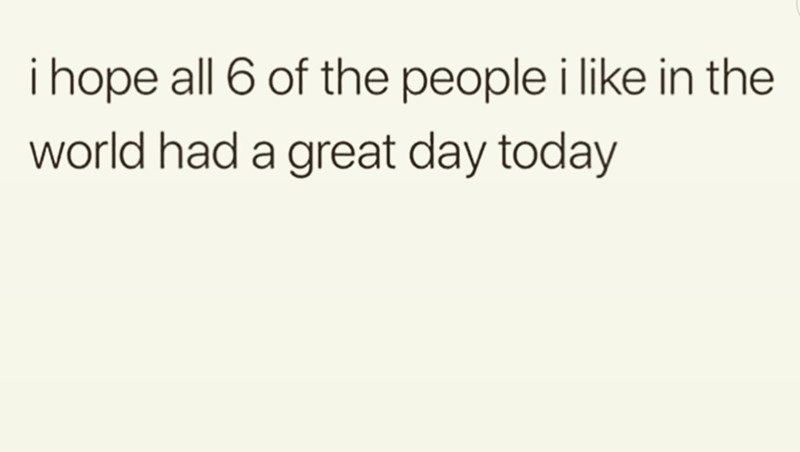 Text - i hope all 6 of the people i like in the world had a great day today