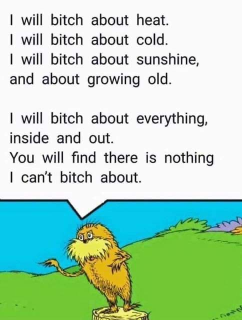 Text - I will bitch about heat. I will bitch about cold. I will bitch about sunshine, and about growing old. I will bitch about everything, inside and out. You will find there is nothing I can't bitch about.