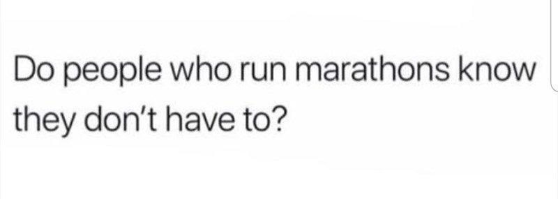 Text - Do people who run marathons know they don't have to?