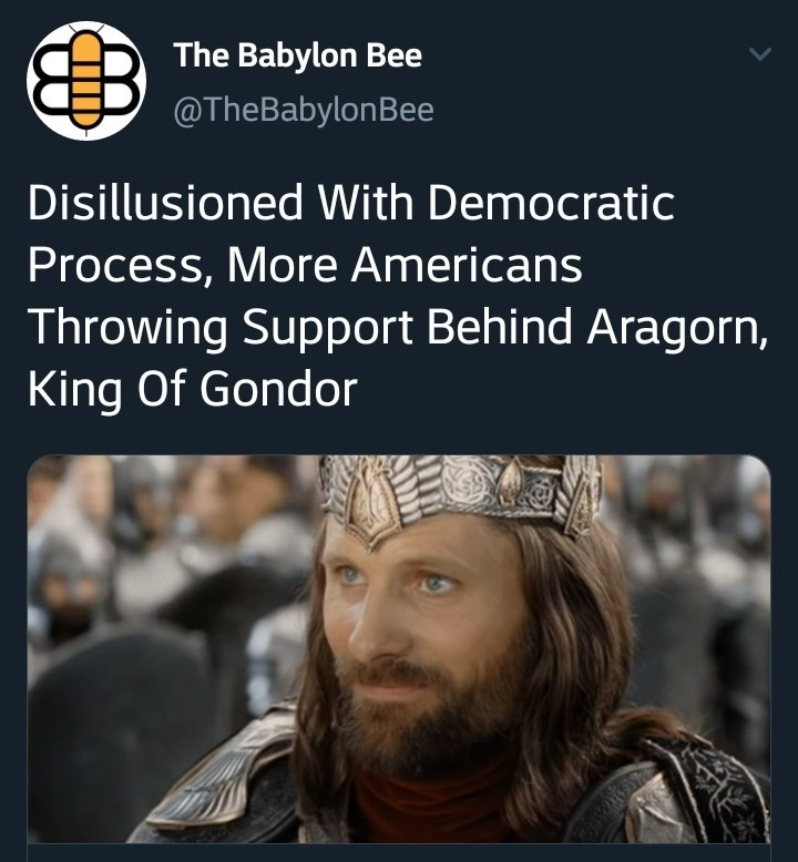 People - The Babylon Bee @TheBabylonBee Disillusioned With Democratic Process, More Americans Throwing Support Behind Aragorn, King Of Gondor
