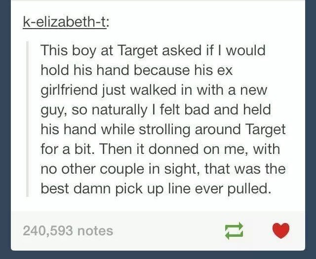 Text - k-elizabeth-t: This boy at Target asked if I would hold his hand because his ex girlfriend just walked in with a new guy, so naturally I felt bad and held his hand while strolling around Target for a bit. Then it donned on me, with no other couple in sight, that was the best damn pick up line ever pulled. 240,593 notes t1