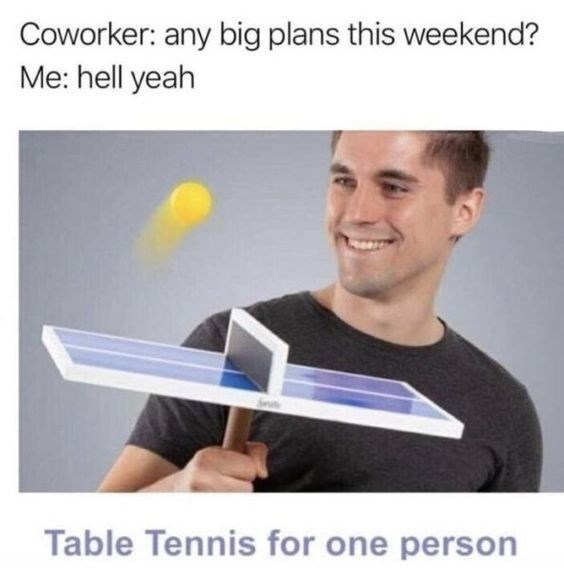 Text - Coworker: any big plans this weekend? Me: hell yeah Table Tennis for one person