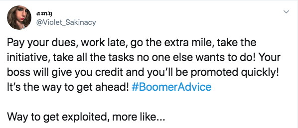 Text - amy @Violet_Sakinacy Pay your dues, work late, go the extra mile, take the initiative, take all the tasks no one else wants to do! Your boss will give you credit and you'll be promoted quickly! It's the way to get ahead! #BoomerAdvice Way to get exploited, more like...