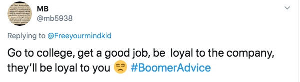 Text - мB @mb5938 Replying to @Freeyourmindkid Go to college, get a good job, be loyal to the company, they'll be loyal to you #BoomerAdvice