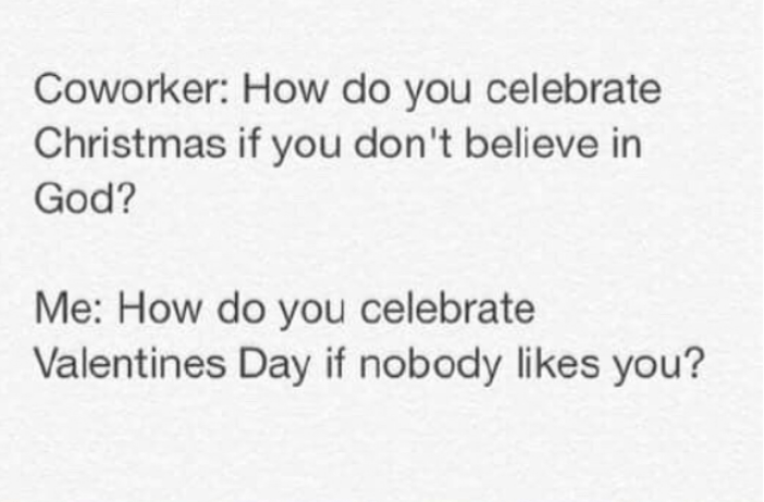 Text - Coworker: How do you celebrate Christmas if you don't believe in God? Me: How do you celebrate Valentines Day if nobody likes you?