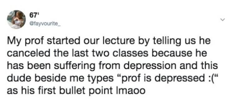 "Text - 67 @fayvourite My prof started our lecture by telling us he canceled the last two classes because he has been suffering from depression and this dude beside me types ""prof is depressed :( as his first bullet point Imaoo"