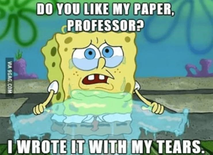 Cartoon - DO YOU LIKE MY PAPER, PROFESSOR? IWROTE IT WITH MY TEARS. VIA 9GAG.COM