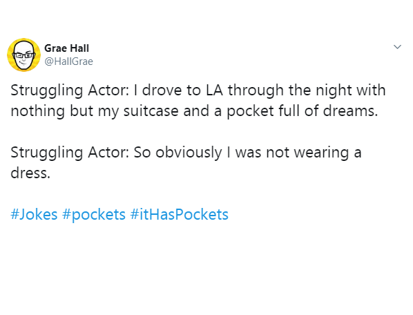 Text - Grae Hall @HallGrae Struggling Actor: l drove to LA through the night with nothing but my suitcase and a pocket full of dreams. Struggling Actor: So obviously I was not wearing a dress. #Jokes #pockets #itHasPockets