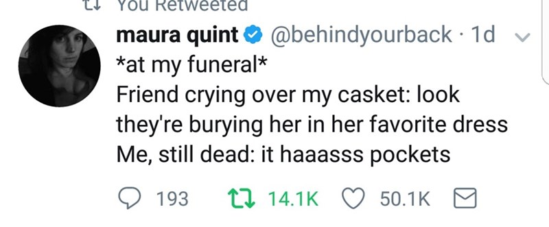 Text - YoU Retweeted @behindyourback 1d maura quint *at my funeral* Friend crying over my casket: look they're burying her in her favorite dress Me, still dead: it haaasss pockets t 14.1K 193 50.1K