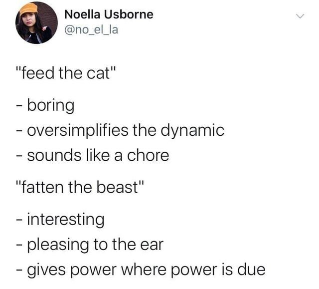 "Text - Noella Usborne @no_el_la ""feed the cat"" -boring - oversimplifies the dynamic - sounds like a chore ""fatten the beast"" - interesting -pleasing to the ear -gives power where power is due"