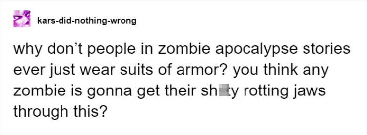 Text - kars-did-nothing-wrong why don't people in zombie apocalypse stories ever just wear suits of armor? you think any zombie is gonna get their shity rotting jaws through this?