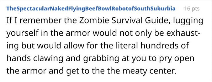 Text - TheSpectacularNaked FlyingBeefBowl RobotofSouthSuburbia 16 pts If I remember the Zombie Survival Guide, lugging yourself in the armor would not only be exhaust- ing but would allow for the literal hundreds of hands clawing and grabbing at you to pry open the armor and get to the the meaty center