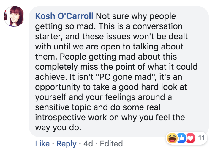 """Text - Kosh O'Carroll Not sure why people getting so mad. This is a conversation starter, and these issues won't be dealt with until we are open to talking about them. People getting mad about this completely miss the point of what it could achieve. It isn't """"PC gone mad"""", it's a opportunity to take a good hard look at yourself and your feelings around sensitive topic and do some real introspective work on why you feel the way you do. D 11 Like Reply 4d Edited"""