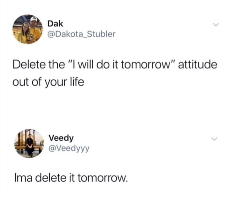"Funny tweet that reads, ""Delete the 'I will do it tomorrow' attitude out of your life;"" someone replies below, ""Ima delete it tomorrow"""