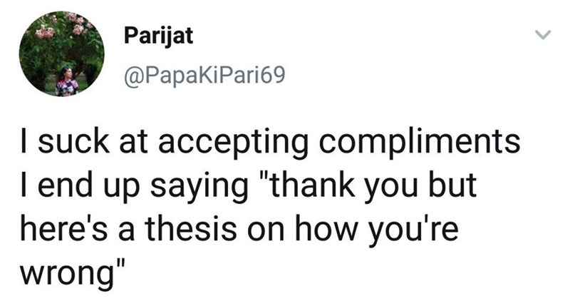 "Funny tweet that reads, ""I suck at accepting compliments I end up saying 'thank you but here's a thesis on how you're wrong'"""