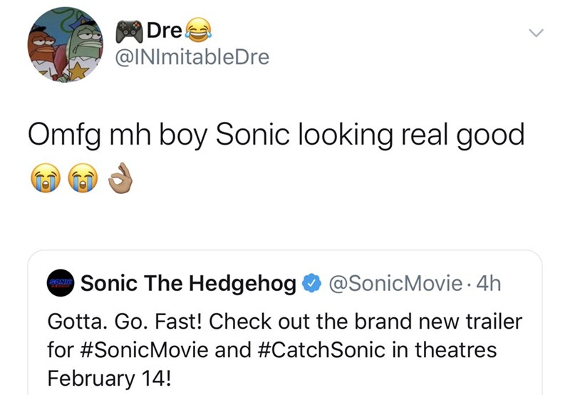 Text - Dre @INImitableDre Omfg mh boy Sonic looking real good Sonic The Hedgehog @SonicMovie. 4h SONI Gotta. Go. Fast! Check out the brand new trailer for #SonicMovie and #Catch Sonic in theatres February 14!