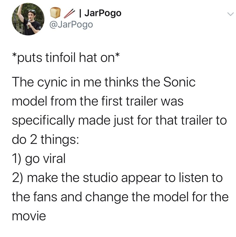 Text - JarPogo @JarPogo *puts tinfoil hat on* The cynic in me thinks the Sonic model from the first trailer was specifically made just for that trailer to do 2 things: 1) go viral 2) make the studio appear to listen to the fans and change the model for the movie