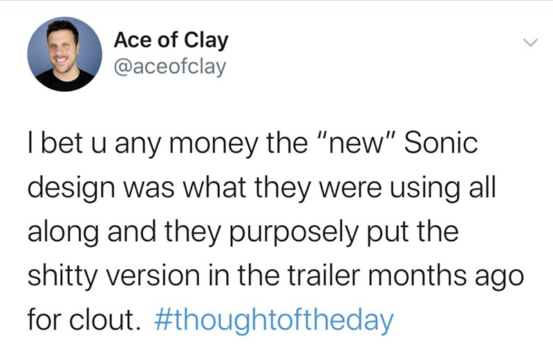 """Text - Ace of Clay @aceofclay Tbet u any money the """"new"""" Sonic design was what they were using all along and they purposely put the shitty version in the trailer months ago for clout. #thoughtoftheday"""