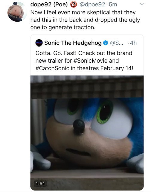 Cartoon - dope92 (Poe) @dpoe92.5m Now I feel even more skeptical that they had this in the back and dropped the ugly one to generate traction. Sonic The Hedgehog @S... 4h Gotta. Go. Fast! Check out the brand new trailer for #SonicMovie and #CatchSonic in theatres February 14! 1:51