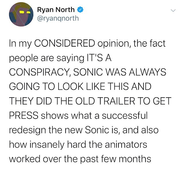 Text - Ryan North @ryanqnorth In my CONSIDERED opinion, the fact people are saying IT'S A CONSPIRACY, SONIC WAS ALWAYS GOING TO LOOK LIKE THIS AND THEY DID THE OLD TRAILER TO GET PRESS shows what a successful redesign the new Sonic is, and also how insanely hard the animators worked over the past few months