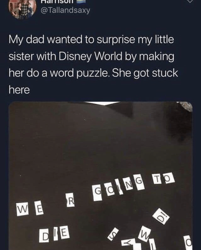Text - @Tallandsaxy My dad wanted to surprise my little sister with Disney World by making her do a word puzzle. She got stuck here NG TO GO R W E CIE