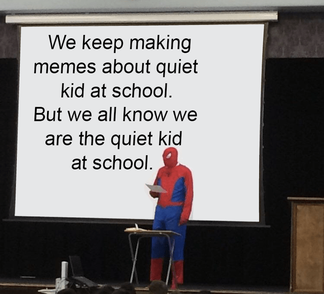 Text - We keep making memes about quiet kid at school. But we all know we are the quiet kid at school.
