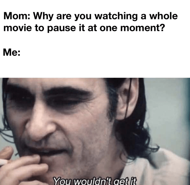 Face - Mom: Why are you watching a whole movie to pause it at one moment? Me: You wouldnit get it