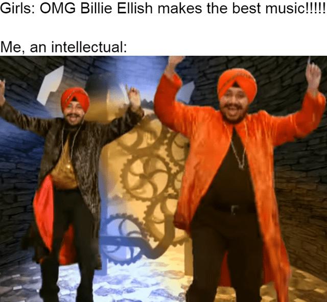 Internet meme - Girls: OMG Billie Ellish makes the best music!!!! Me, an intellectual: