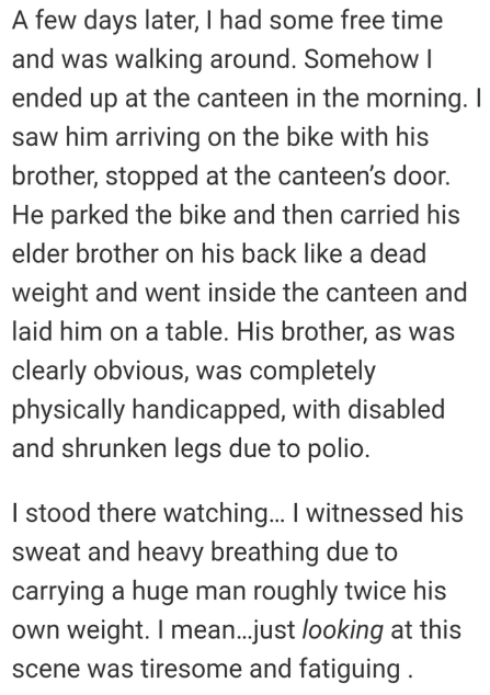 Text - A few days later, I had some free time and was walking around. Somehow ended up at the canteen in the morning. I saw him arriving on the bike with his brother, stopped at the canteen's door. He parked the bike and then carried his elder brother on his back like a dead weight and went inside the canteen and laid him on a table. His brother, as was clearly obvious, was completely physically handicapped, with disabled and shrunken legs due to polio. I stood there watching... I witnessed his