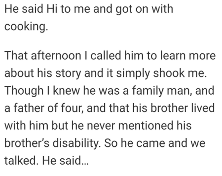 Text - He said Hi to me and got on with cooking. That afternoon l called him to learn more about his story and it simply shook me. Though I knew he was a family man, and a father of four, and that his brother lived with him but he never mentioned his brother's disability. So he came and we talked. He said...