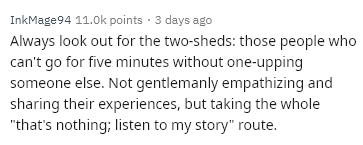 "Text - InkMage 94 11.0k points 3 days ago Always look out for the two-sheds: those people who can't go for five minutes without one-upping someone else. Not gentlemanly empathizing and sharing their experiences, but taking the whole ""that's nothing; listen to my story"" route."