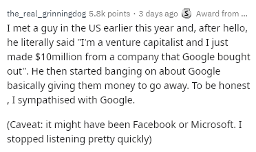 "Text - the_real_grinningdog 5.8k points 3 days ago Award from... I met a guy in the US earlier this year and, after hello, he literally said ""Im a venture capitalist and I just made $10million from a company that Google bought out"". He then started banging on about Google basically giving them money to go away. To be honest sympathised with Google. (Caveat: it might have been Facebook or Microsoft. I stopped listening pretty quickly)"