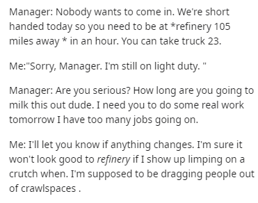 """Text - Manager: Nobody wants to come in. We're short handed today so you need to be at *refinery 105 miles away in an hour. You can take truck 23. Me:""""Sorry, Manager. I'm still on light duty."""" Manager: Are you serious? How long are you going to milk this out dude. I need you to do some real work tomorrow I have too many jobs going on. Me: I'll let you know if anything changes. I'm sure it won't look good to refinery if I show up limping on a crutch when. I'm supposed to be dragging people out of"""