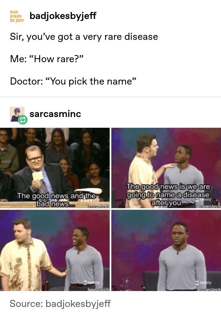 """Text - BAD bkbyjeff BY JEFF Sir, you've got a very rare disease Me: """"How rare?"""" Doctor: """"You pick the name"""" sarcasminc The good news is we are going to name a disease after you. The good news and the bad news... Tunsh henestech family honestech horpstech Source: badjokesbyjeff"""