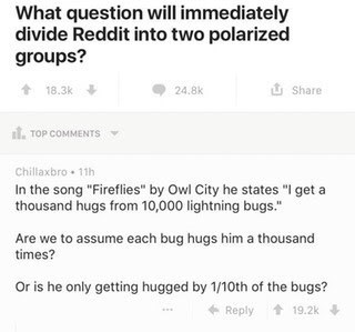 """Text - What question will immediately divide Reddit into two polarized groups? Share 18.3k 24.8k TOP COMMENTS Chillaxbro 11h In the song """"Fireflies"""" by Owl City he states """"I get a thousand hugs from 10,000 lightning bugs. Are we to assume each bug hugs him a thousand times? Or is he only getting hugged by 1/10th of the bugs? Reply 19.2k"""