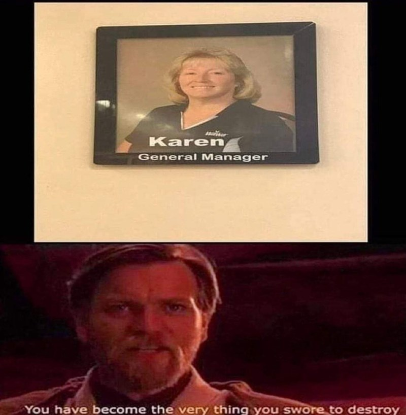 Photography - ler Karen General Manager You have become the very thing you swore to destroy
