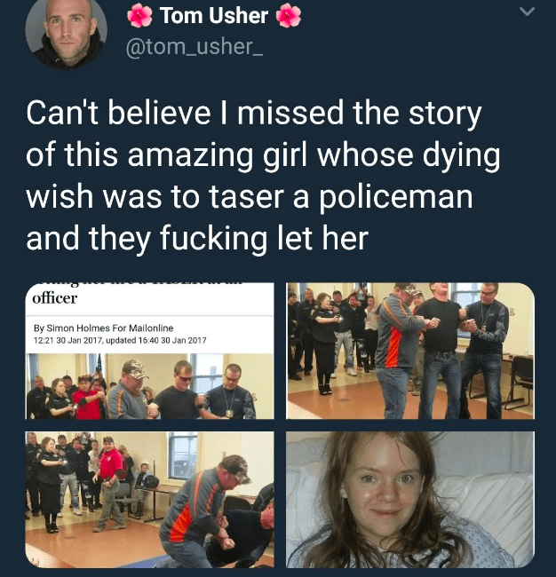 Text - Tom Usher @tom usher Can't believe I missed the story of this amazing girl whose dying wish was to taser a policeman and they fucking let her officer By Simon Holmes For Mailonline 12:21 30 Jan 2017, updated 16:40 30 Jan 2017