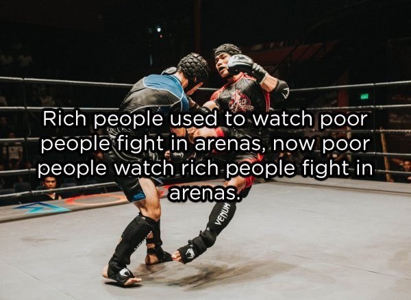 Sport venue - Rich people used to watch poor people fight in arenas, now.poor people watch.rich people fight in- arenas VENUM