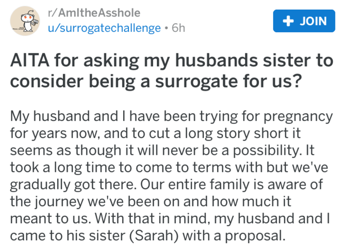 Text - r/AmltheAsshole JOIN u/surrogatechallenge 6h AITA for asking my husbands sister to consider being a surrogate for us? My husband and I have been trying for pregnancy for years now, and to cut a long story short it seems as though it will never be a possibility. It took a long time to come to terms with but we've gradually got there. Our entire family is aware of the journey we've been on and how much it meant to us. With that in mind, my husband and l came to his sister (Sarah) with a pro
